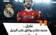 عاجل.. محمد صلاح يوافق على الرحيل إلى ريال مدريد
